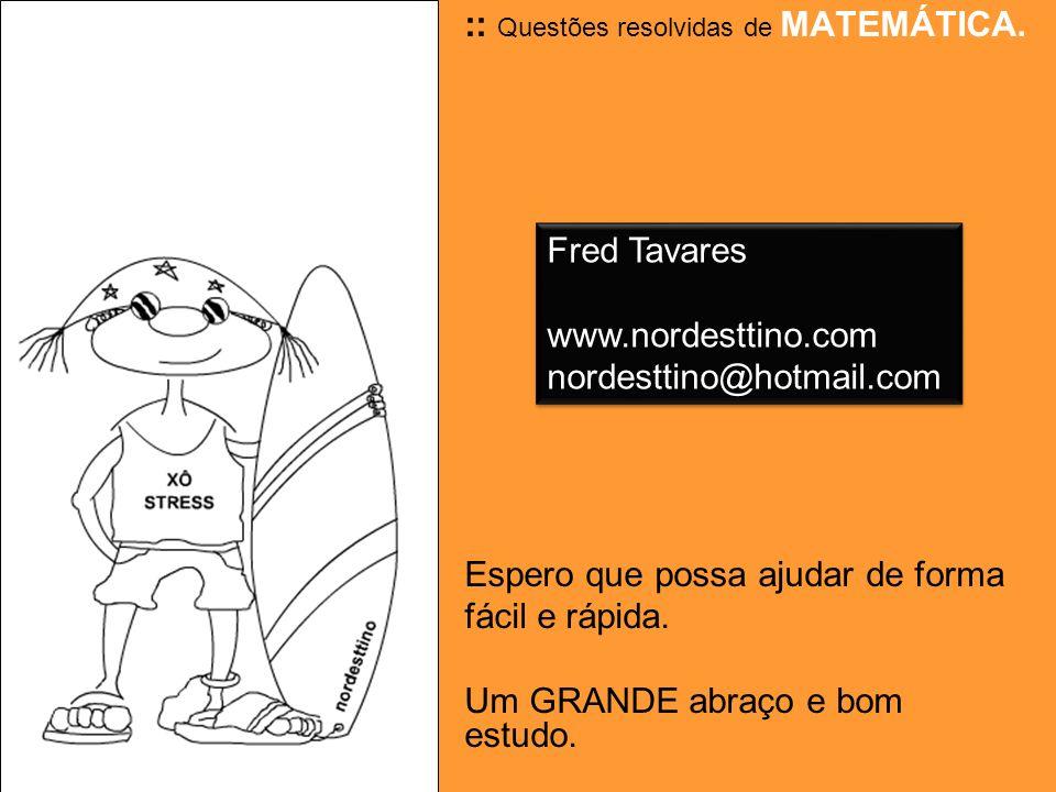 Raciocínio Resolução: O ponto de partida é a idade da mãe que é igual a x x + x + x + 10 = 100 2 (tirando o mínimo) x + 2x + 2x + 20 = 200 5x = 200 - 20 5x = 180 x = 180 : 5 x = 36 anos, a idade da mãe 18 anos, a idade da filha 46 anos, a idade do pai Fred Tavares www.nordesttino.com nordesttino@hotmail.com