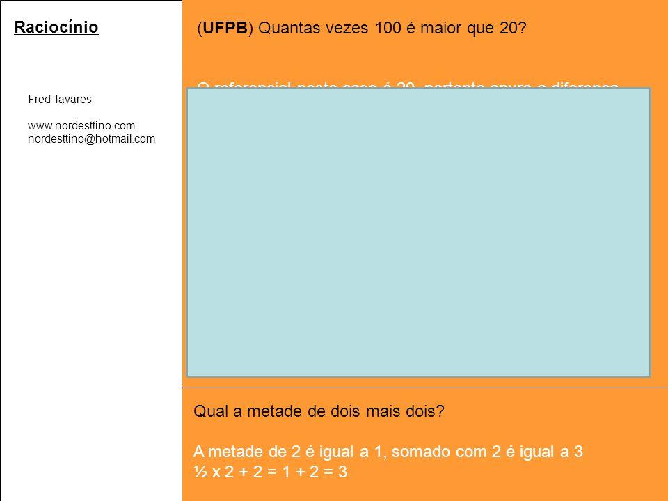 Fred Tavares www.nordesttino.com nordesttino@hotmail.com Raciocínio (UFPB) Quantas vezes 100 é maior que 20.