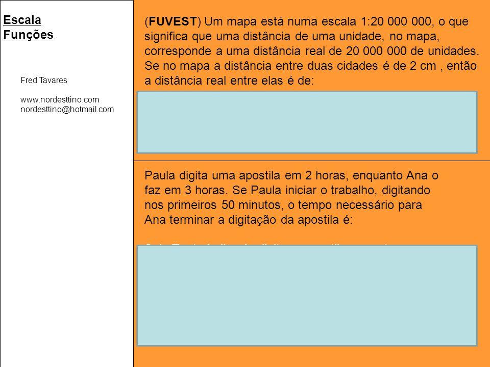 Fred Tavares www.nordesttino.com nordesttino@hotmail.com Escala Funções (FUVEST) Um mapa está numa escala 1:20 000 000, o que significa que uma distância de uma unidade, no mapa, corresponde a uma distância real de 20 000 000 de unidades.