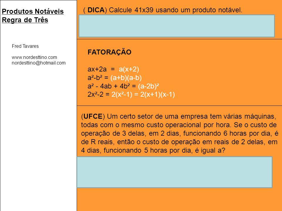 Fred Tavares www.nordesttino.com nordesttino@hotmail.com Produtos Notáveis Regra de Três ( DICA) Calcule 41x39 usando um produto notável.