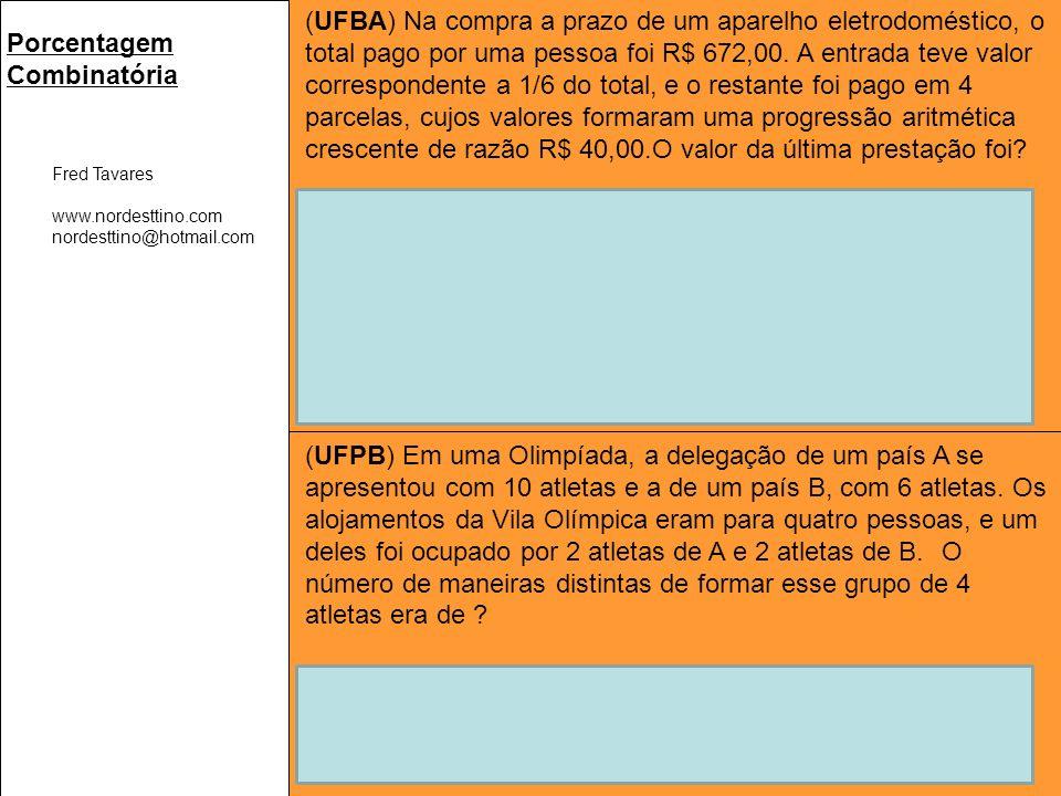 Fred Tavares www.nordesttino.com nordesttino@hotmail.com Porcentagem Combinatória (UFBA) Na compra a prazo de um aparelho eletrodoméstico, o total pago por uma pessoa foi R$ 672,00.