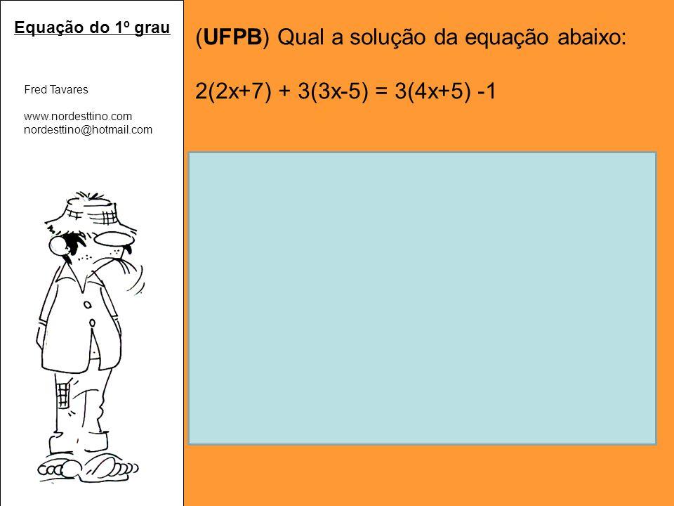 Fred Tavares www.nordesttino.com nordesttino@hotmail.com (UFPB) Qual a solução da equação abaixo: 2(2x+7) + 3(3x-5) = 3(4x+5) -1 Aplicando a propriedade distributiva: 2(2x+7) + 3(3x-5) = 3(4x+5) -1 4x+14+9x-15=12x+15-1 4x+9x-12x=15-1+15-14 (juntando os termos semelhantes) x=15 Portanto V={15} Equação do 1º grau