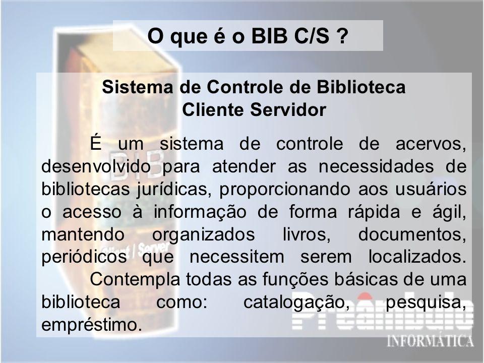 O que é o BIB C/S ? Sistema de Controle de Biblioteca Cliente Servidor É um sistema de controle de acervos, desenvolvido para atender as necessidades