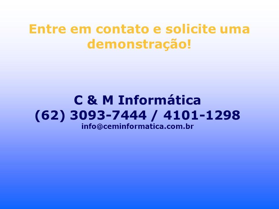 Entre em contato e solicite uma demonstração! C & M Informática (62) 3093-7444 / 4101-1298 info@ceminformatica.com.br