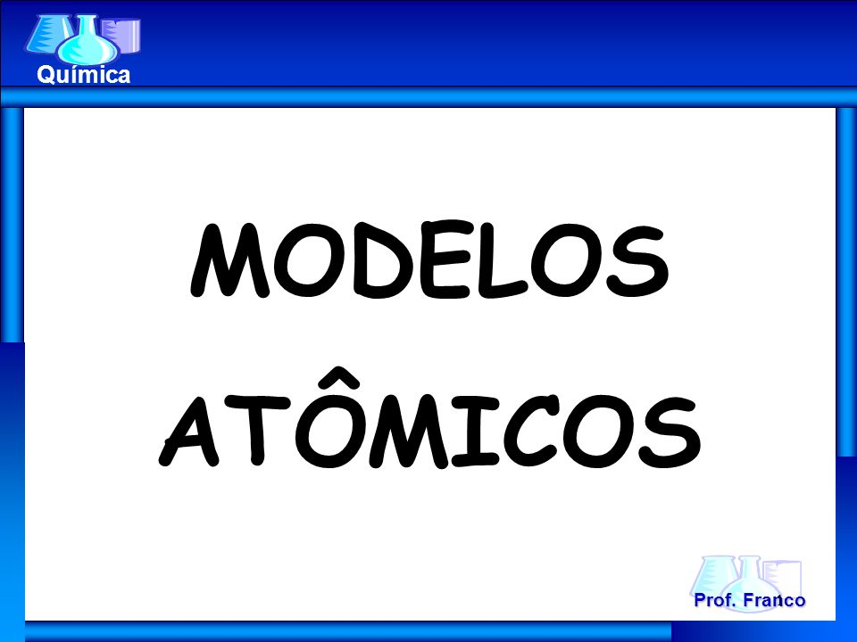 MODELOS ATÔMICOS Prof. Franco Química 1