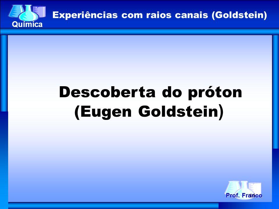 Descoberta do próton (Eugen Goldstein ) Prof. Franco Química Experiências com raios canais (Goldstein) 16