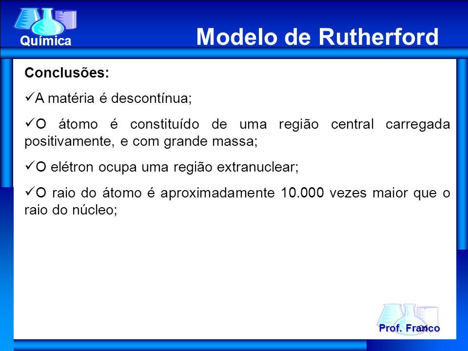 Modelo de Rutherford Prof. Franco Química Modelo de Rutherford Conclusões: A matéria é descontínua; O átomo é constituído de uma região central carreg