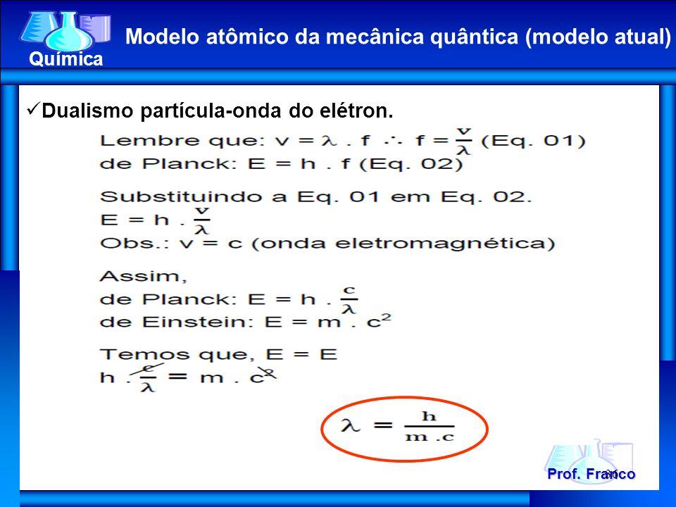 Prof. Franco Química Modelo atômico da mecânica quântica (modelo atual) 36 Dualismo partícula-onda do elétron.