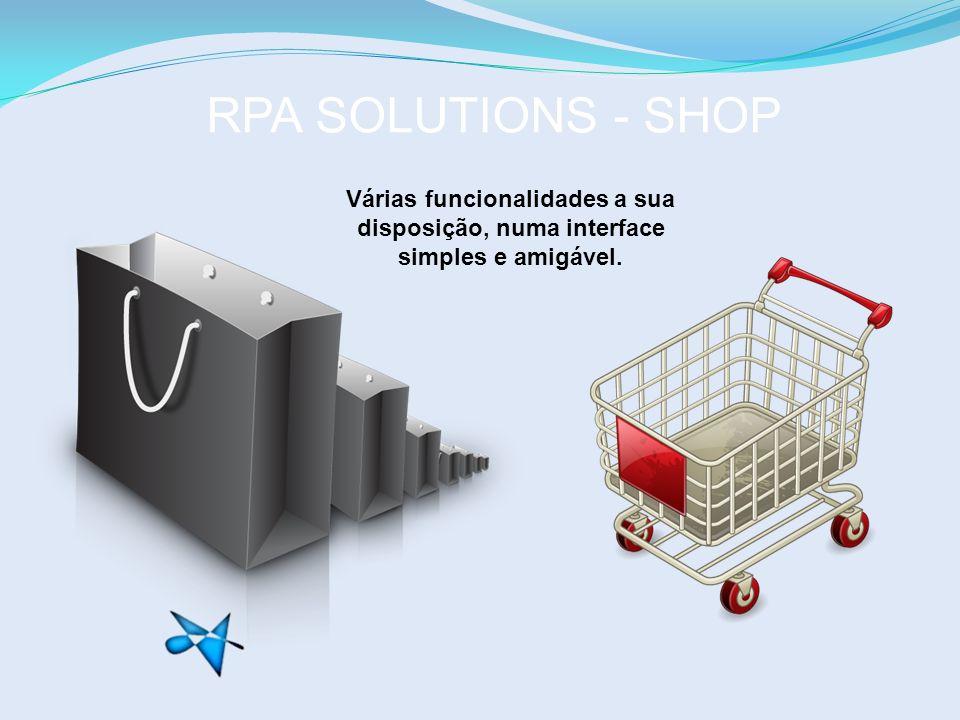 RPA SOLUTIONS - SHOP Várias funcionalidades a sua disposição, numa interface simples e amigável.