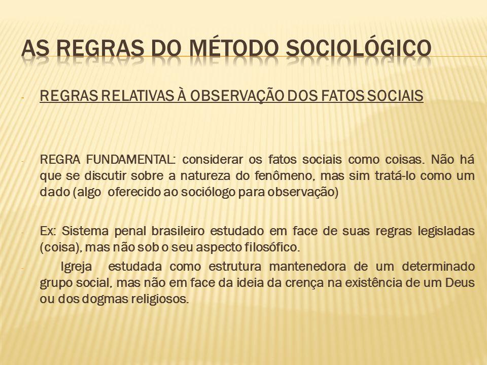 - REGRAS RELATIVAS À OBSERVAÇÃO DOS FATOS SOCIAIS - REGRA FUNDAMENTAL: considerar os fatos sociais como coisas. Não há que se discutir sobre a naturez