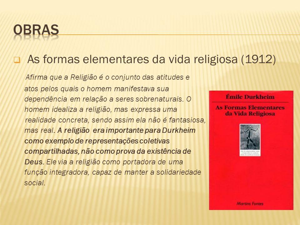 As formas elementares da vida religiosa (1912) Afirma que a Religião é o conjunto das atitudes e atos pelos quais o homem manifestava sua dependência