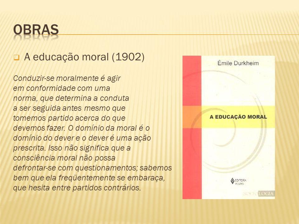 A educação moral (1902) Conduzir-se moralmente é agir em conformidade com uma norma, que determina a conduta a ser seguida antes mesmo que tomemos par