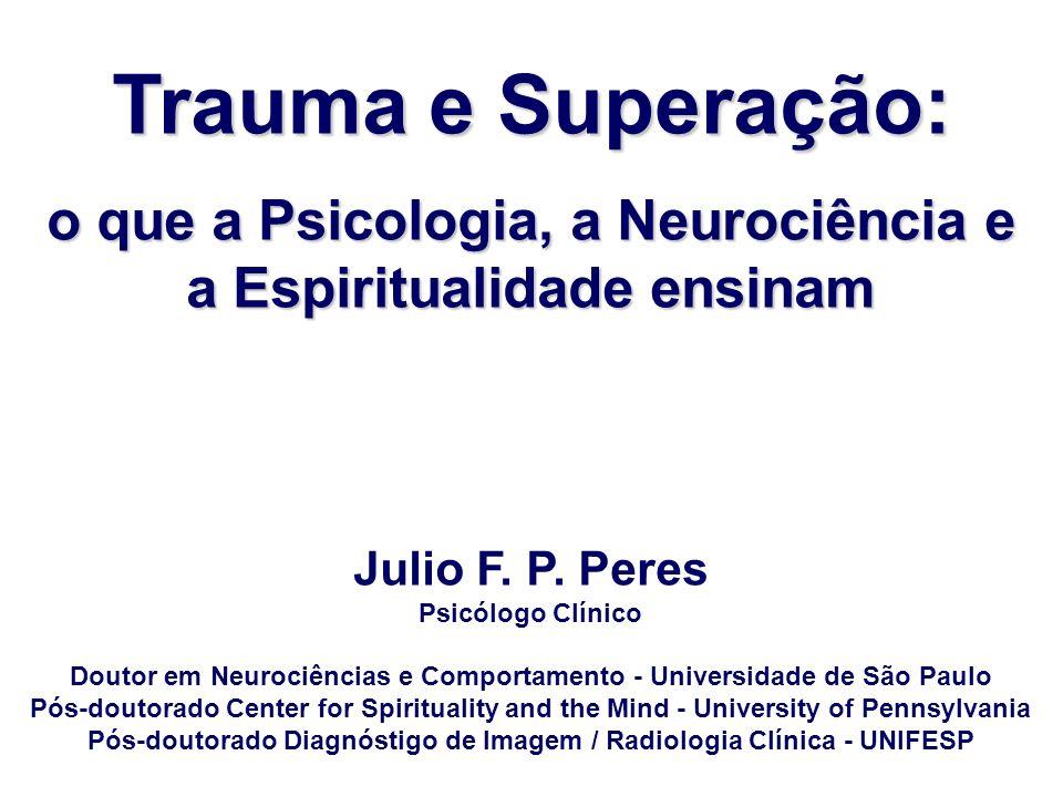 Trauma e Superação: o que a Psicologia, a Neurociência e a Espiritualidade ensinam Julio F. P. Peres Psicólogo Clínico Doutor em Neurociências e Compo