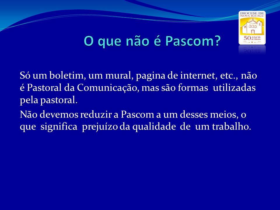 Só um boletim, um mural, pagina de internet, etc., não é Pastoral da Comunicação, mas são formas utilizadas pela pastoral. Não devemos reduzir a Pasco