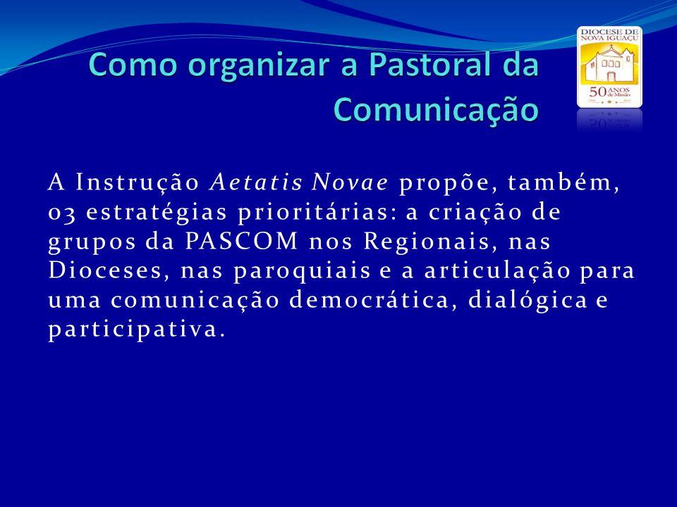 A Instrução Aetatis Novae propõe, também, 03 estratégias prioritárias: a criação de grupos da PASCOM nos Regionais, nas Dioceses, nas paroquiais e a a