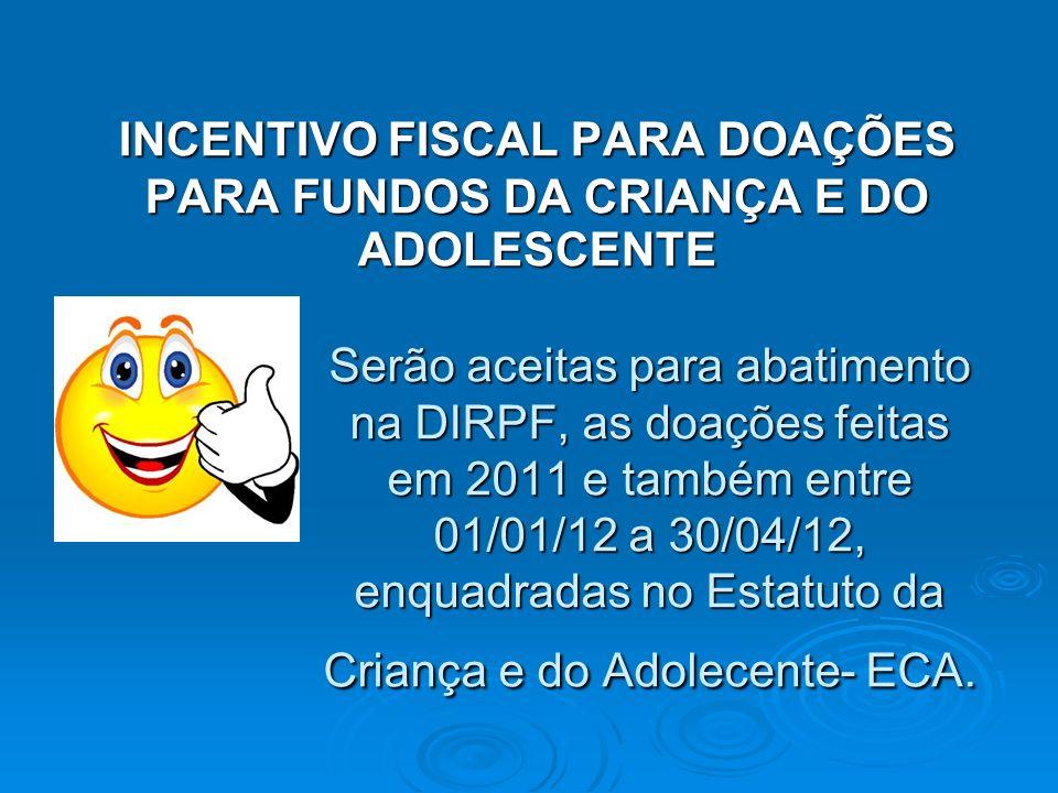 Serão aceitas para abatimento na DIRPF, as doações feitas em 2011 e também entre 01/01/12 a 30/04/12, enquadradas no Estatuto da Criança e do Adolecente- ECA.