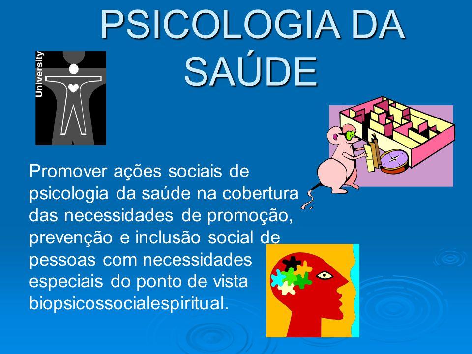 PSICOLOGIA DA SAÚDE Promover ações sociais de psicologia da saúde na cobertura das necessidades de promoção, prevenção e inclusão social de pessoas com necessidades especiais do ponto de vista biopsicossocialespiritual.
