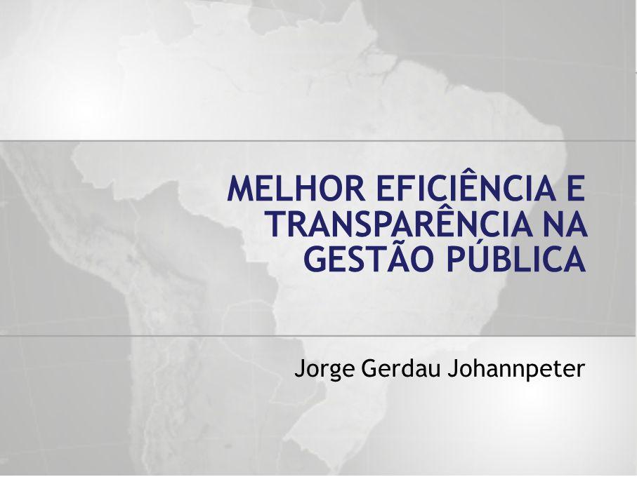 Jorge Gerdau Johannpeter MELHOR EFICIÊNCIA E TRANSPARÊNCIA NA GESTÃO PÚBLICA