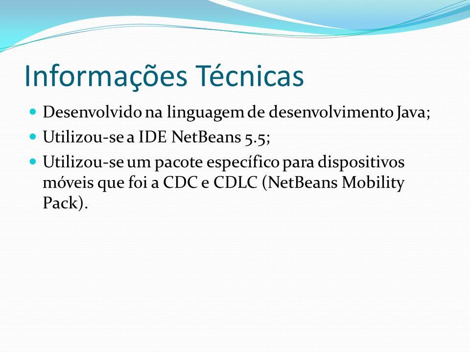 Informações Técnicas Desenvolvido na linguagem de desenvolvimento Java; Utilizou-se a IDE NetBeans 5.5; Utilizou-se um pacote específico para dispositivos móveis que foi a CDC e CDLC (NetBeans Mobility Pack).