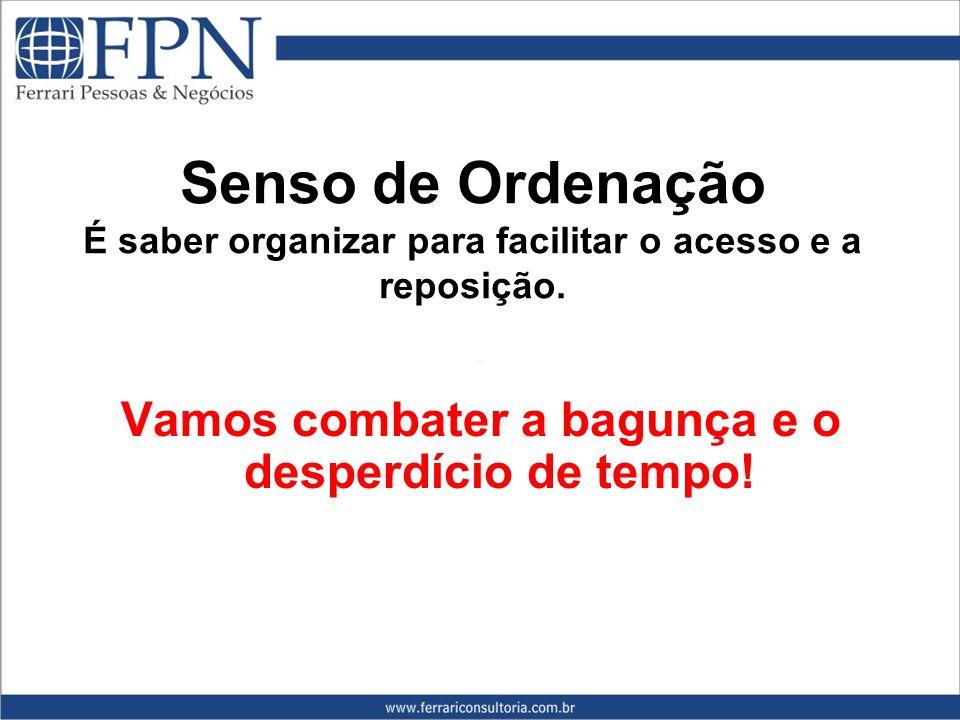 Senso de Ordenação É saber organizar para facilitar o acesso e a reposição.