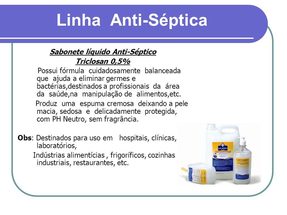 Linha Anti-Séptica Sabonete líquido Anti-Séptico Triclosan 0,5% Possui fórmula cuidadosamente balanceada que ajuda a eliminar germes e bactérias,desti