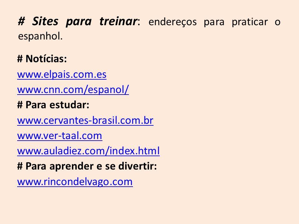 # Sites para treinar: endereços para praticar o espanhol. # Notícias: www.elpais.com.es www.cnn.com/espanol/ # Para estudar: www.cervantes-brasil.com.