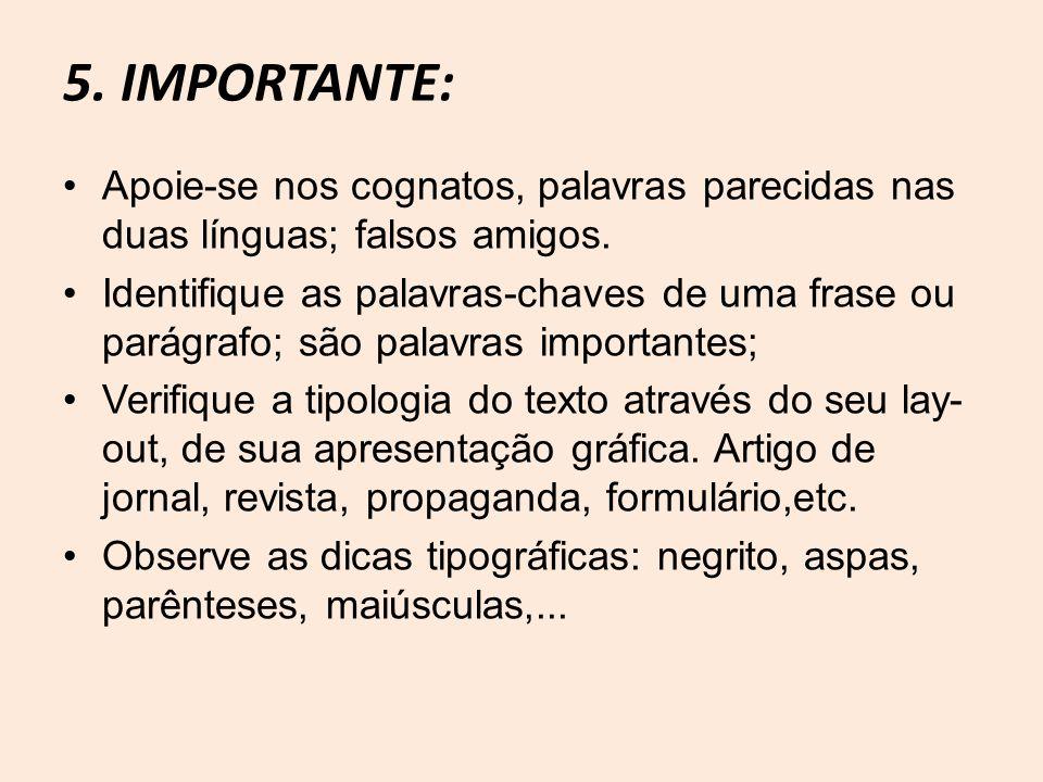 5. IMPORTANTE: Apoie-se nos cognatos, palavras parecidas nas duas línguas; falsos amigos. Identifique as palavras-chaves de uma frase ou parágrafo; sã