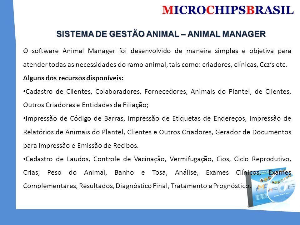 SISTEMA DE GESTÃO ANIMAL – ANIMAL MANAGER SISTEMA DE GESTÃO ANIMAL – ANIMAL MANAGER O software Animal Manager foi desenvolvido de maneira simples e objetiva para atender todas as necessidades do ramo animal, tais como: criadores, clínicas, Cczs etc.