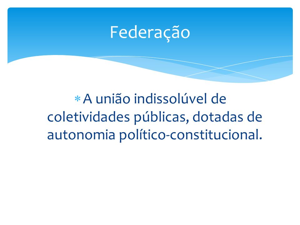 A união indissolúvel de coletividades públicas, dotadas de autonomia político-constitucional. Federação
