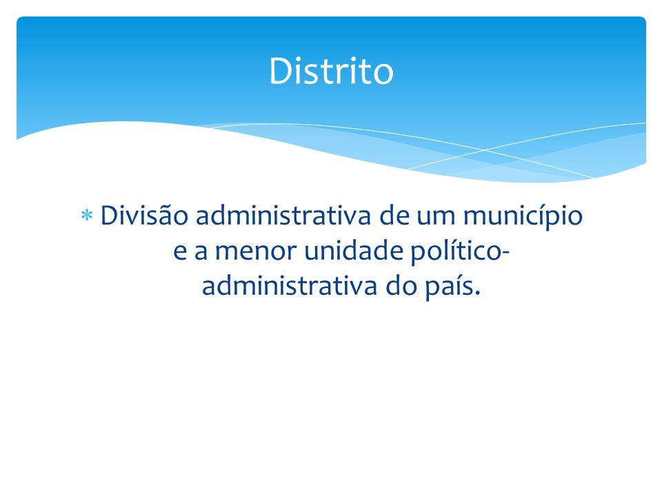 Divisão administrativa de um município e a menor unidade político- administrativa do país. Distrito