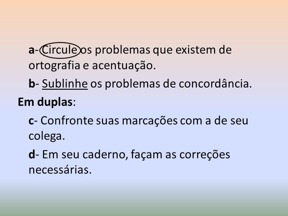 a- Circule os problemas que existem de ortografia e acentuação. b- Sublinhe os problemas de concordância. Em duplas: c- Confronte suas marcações com a