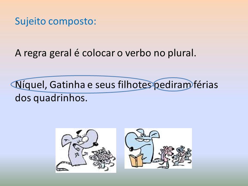 Sujeito composto: A regra geral é colocar o verbo no plural. Níquel, Gatinha e seus filhotes pediram férias dos quadrinhos.