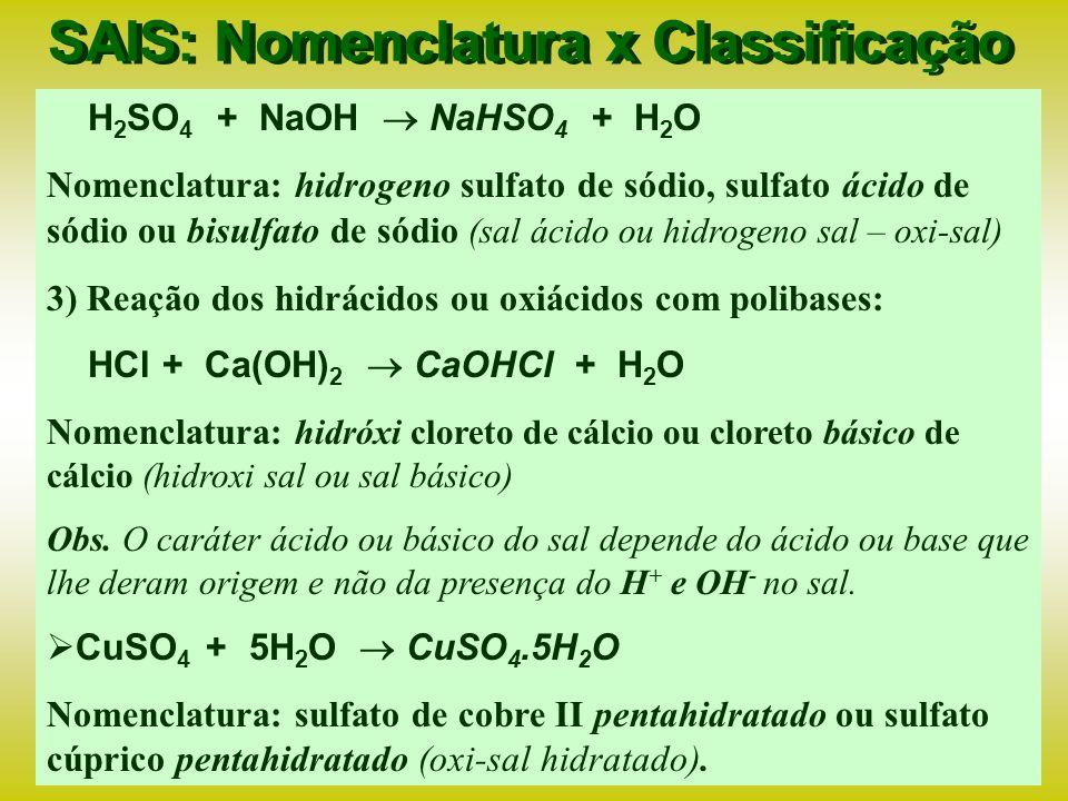 SAIS: Nomenclatura x Classificação Os sais são obtidos da reação de um ácido com uma base dando origem a diversos tipos de sais: 1) Reação dos hidrácidos com monobases: HCl + NaOH NaCl + H 2 O Nomenclatura: ídrico eto – cloreto de sódio (normal ) 2) Reação dos oxiácidos com monobases: H 2 SO 4 + NaOH Na 2 SO 4 + 2H 2 O Nomenclatura: ico ato – sulfato de sódio (normal ) H 2 SO 3 + NaOH Na 2 SO 3 + 2H 2 O Nomenclatura: oso ito – sulfito de sódio (normal )