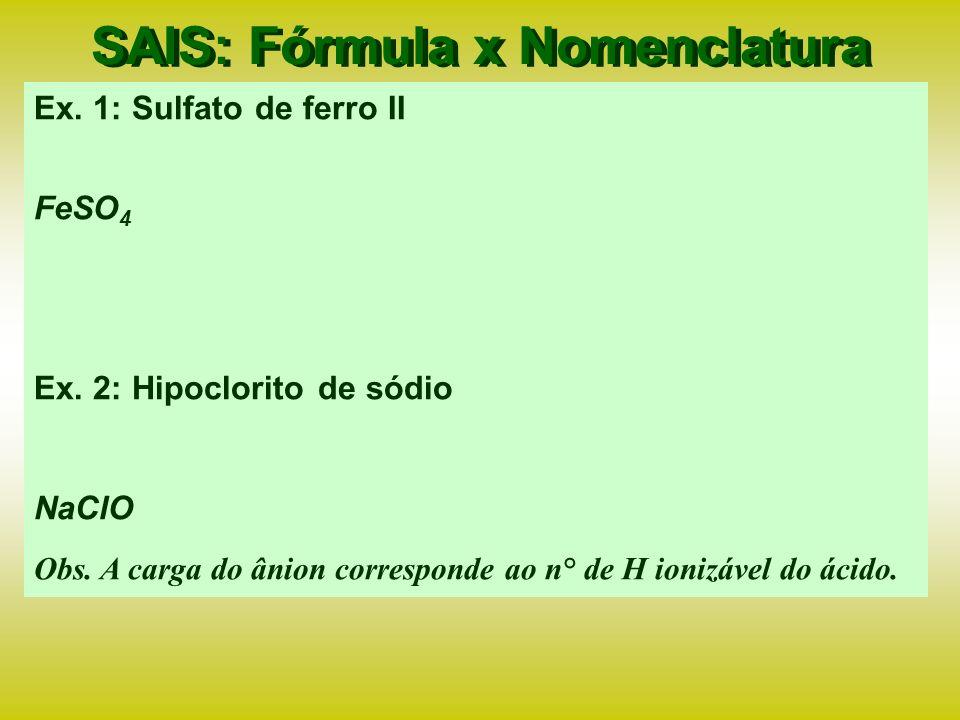 SAIS: Nomenclatura x Classificação H 2 SO 4 + NaOH NaHSO 4 + H 2 O Nomenclatura: hidrogeno sulfato de sódio, sulfato ácido de sódio ou bisulfato de sódio (sal ácido ou hidrogeno sal – oxi-sal) 3) Reação dos hidrácidos ou oxiácidos com polibases: HCl + Ca(OH) 2 CaOHCl + H 2 O Nomenclatura: hidróxi cloreto de cálcio ou cloreto básico de cálcio (hidroxi sal ou sal básico) Obs.