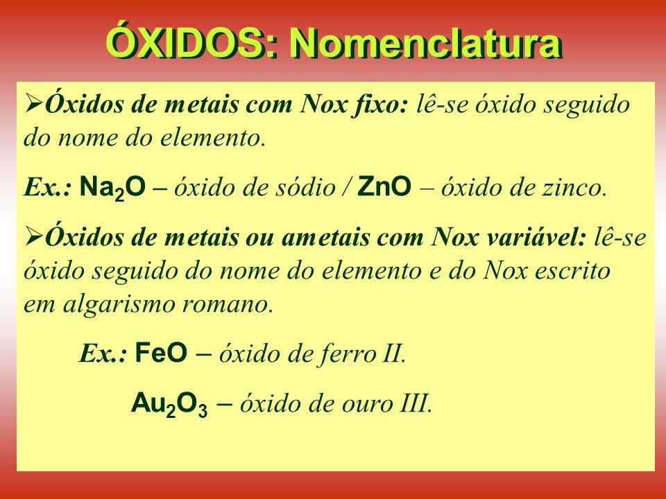 ÓXIDOS: Nomenclatura Óxidos de metais com Nox fixo: lê-se óxido seguido do nome do elemento.