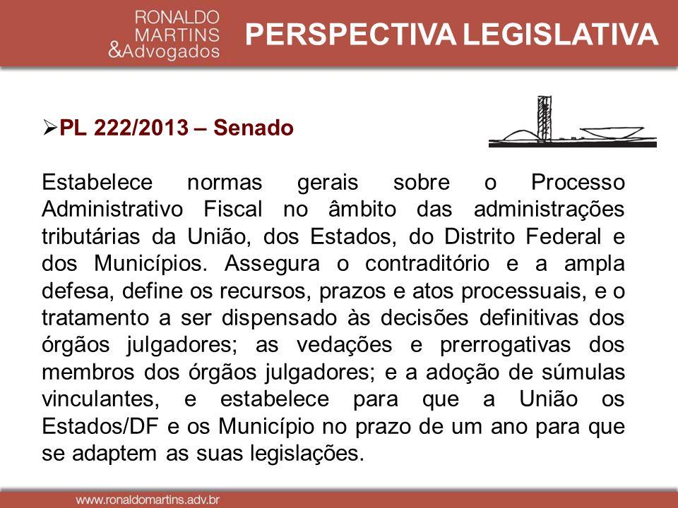 PERSPECTIVA LEGISLATIVA PL 222/2013 – Senado Estabelece normas gerais sobre o Processo Administrativo Fiscal no âmbito das administrações tributárias