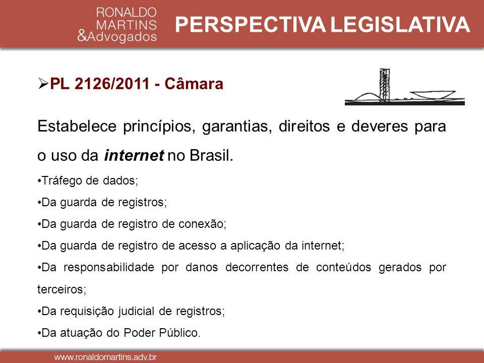 PERSPECTIVA LEGISLATIVA PL 2126/2011 - Câmara Estabelece princípios, garantias, direitos e deveres para o uso da internet no Brasil. Tráfego de dados;