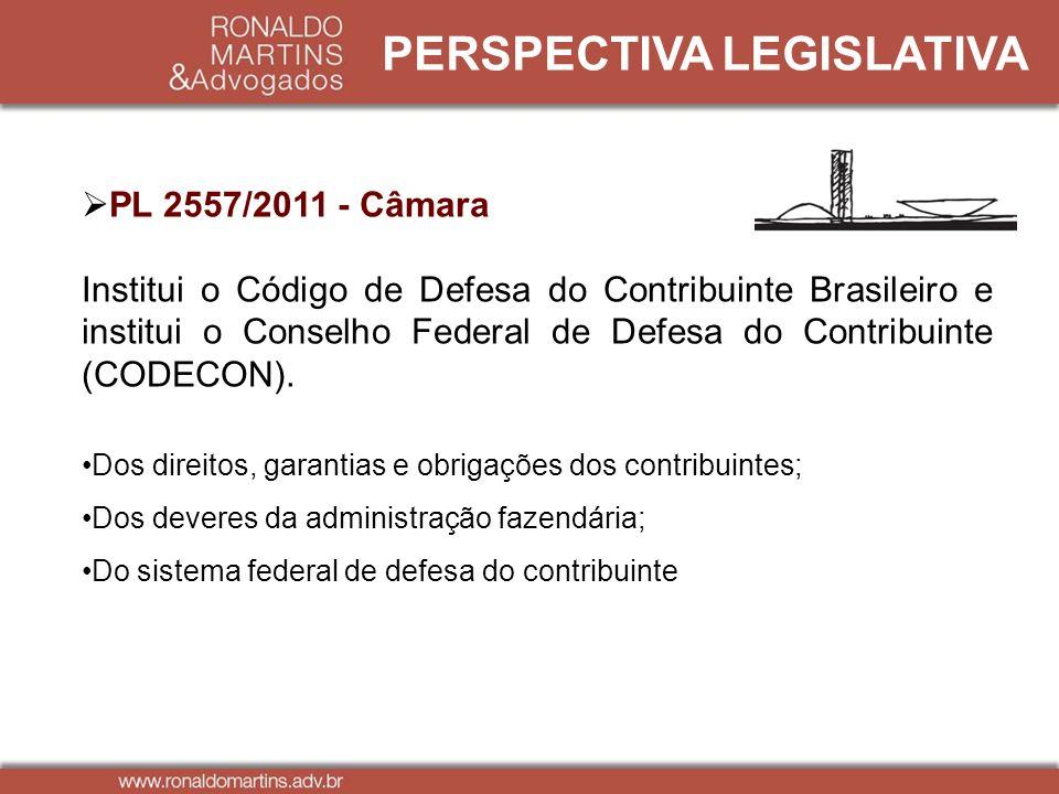 PERSPECTIVA LEGISLATIVA PL 2557/2011 - Câmara Institui o Código de Defesa do Contribuinte Brasileiro e institui o Conselho Federal de Defesa do Contri