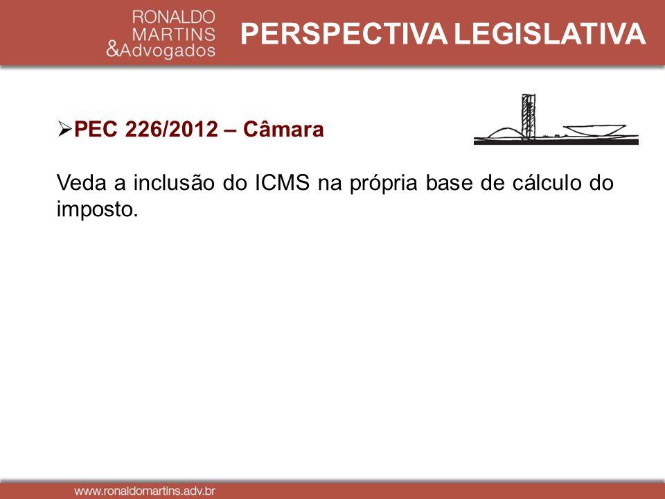 PERSPECTIVA LEGISLATIVA PEC 226/2012 – Câmara Veda a inclusão do ICMS na própria base de cálculo do imposto.