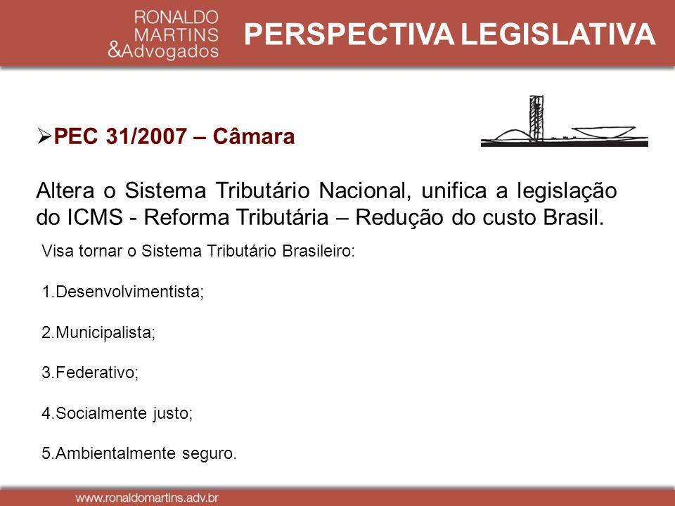 PERSPECTIVA LEGISLATIVA PEC 31/2007 – Câmara Altera o Sistema Tributário Nacional, unifica a legislação do ICMS - Reforma Tributária – Redução do cust