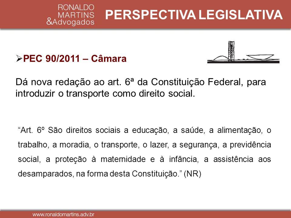 PERSPECTIVA LEGISLATIVA PEC 90/2011 – Câmara Dá nova redação ao art. 6ª da Constituição Federal, para introduzir o transporte como direito social. Art