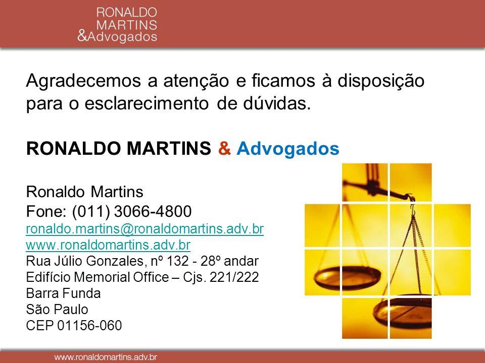 Agradecemos a atenção e ficamos à disposição para o esclarecimento de dúvidas. RONALDO MARTINS & Advogados Ronaldo Martins Fone: (011) 3066-4800 ronal