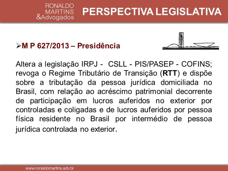 PERSPECTIVA LEGISLATIVA M P 627/2013 – Presidência Altera a legislação IRPJ - CSLL - PIS/PASEP - COFINS; revoga o Regime Tributário de Transição (RTT)