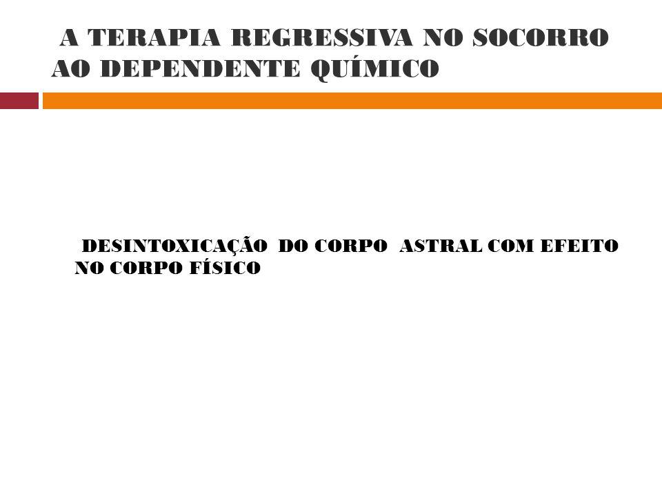 A TERAPIA REGRESSIVA NO SOCORRO AO DEPENDENTE QUÍMICO DESINTOXICAÇÃO DO CORPO ASTRAL COM EFEITO NO CORPO FÍSICO