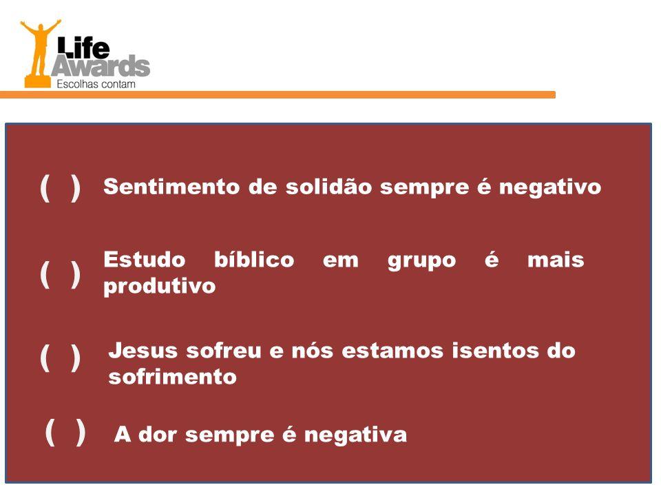 Sentimento de solidão sempre é negativo ( ) Estudo bíblico em grupo é mais produtivo ( ) Jesus sofreu e nós estamos isentos do sofrimento ( ) A dor se