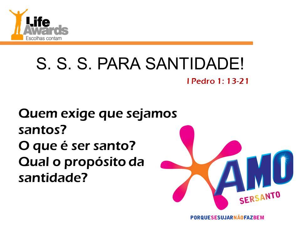 S. S. S. PARA SANTIDADE! I Pedro 1: 13-21 Quem exige que sejamos santos? O que é ser santo? Qual o propósito da santidade?