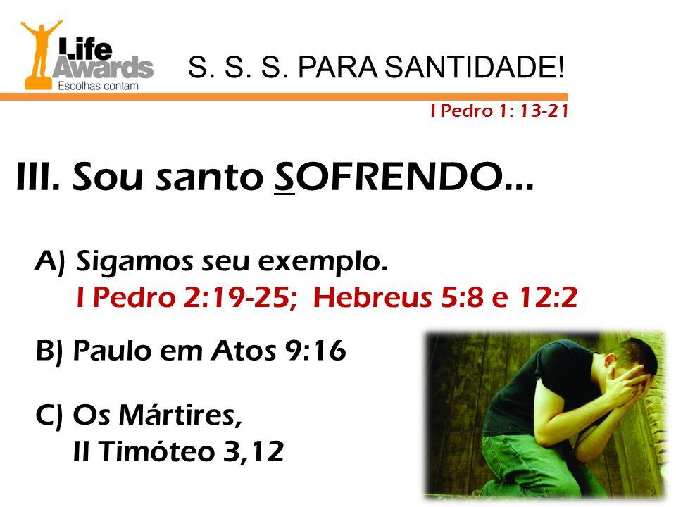 A) Sigamos seu exemplo. I Pedro 2:19-25; Hebreus 5:8 e 12:2 B) Paulo em Atos 9:16 C) Os Mártires, II Timóteo 3,12 III. Sou santo SOFRENDO... S. S. S.