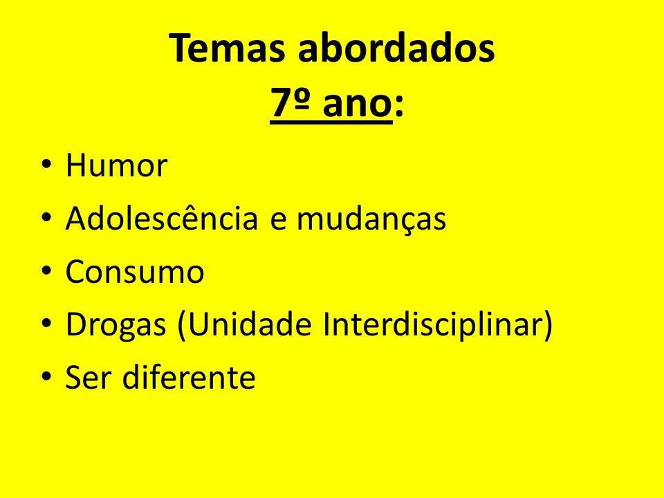 Temas abordados 7º ano: Humor Adolescência e mudanças Consumo Drogas (Unidade Interdisciplinar) Ser diferente