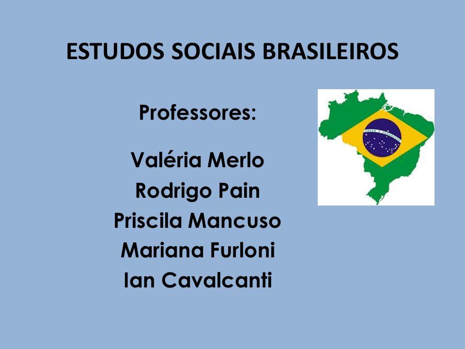 ESTUDOS SOCIAIS BRASILEIROS Professores: Valéria Merlo Rodrigo Pain Priscila Mancuso Mariana Furloni Ian Cavalcanti