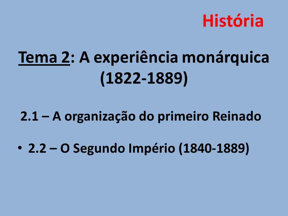 Tema 2: A experiência monárquica (1822-1889) 2.1 – A organização do primeiro Reinado 2.2 – O Segundo Império (1840-1889) História